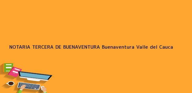 Teléfono, Dirección y otros datos de contacto para NOTARIA TERCERA DE BUENAVENTURA, Buenaventura, Valle del Cauca, colombia
