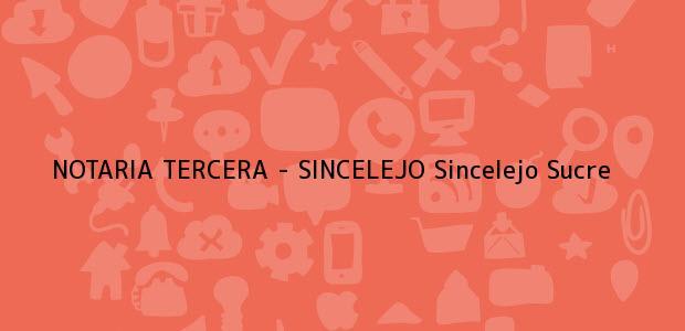 Teléfono, Dirección y otros datos de contacto para NOTARIA TERCERA - SINCELEJO, Sincelejo, Sucre, Colombia