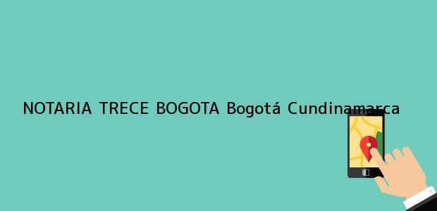 Teléfono, Dirección y otros datos de contacto para NOTARIA TRECE BOGOTA, Bogotá, Cundinamarca, colombia
