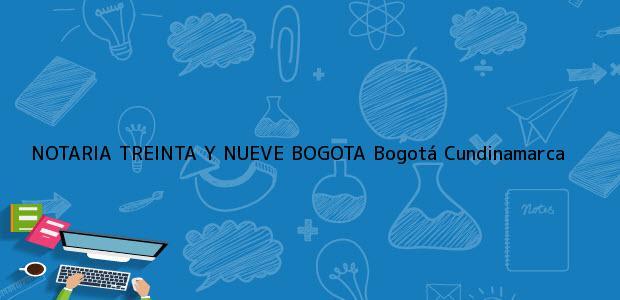 Teléfono, Dirección y otros datos de contacto para NOTARIA TREINTA Y NUEVE BOGOTA, Bogotá, Cundinamarca, colombia