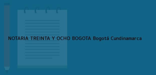 Teléfono, Dirección y otros datos de contacto para NOTARIA TREINTA Y OCHO BOGOTA, Bogotá, Cundinamarca, colombia