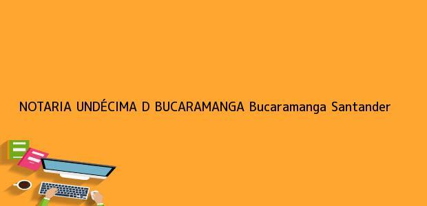 Teléfono, Dirección y otros datos de contacto para NOTARIA UNDÉCIMA D BUCARAMANGA, Bucaramanga, Santander, Colombia