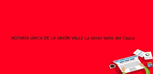 Teléfono, Dirección y otros datos de contacto para NOTARÍA UNICA DE LA UNIÓN VALLE, La Unión, Valle del Cauca, colombia