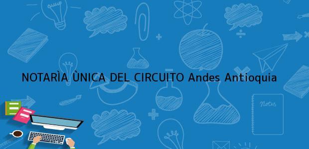 Teléfono, Dirección y otros datos de contacto para NOTARÌA ÙNICA DEL CIRCUITO, Andes, Antioquia, colombia