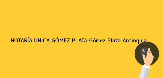 Teléfono, Dirección y otros datos de contacto para NOTARÍA UNICA GÓMEZ PLATA, Gómez Plata, Antioquia, colombia