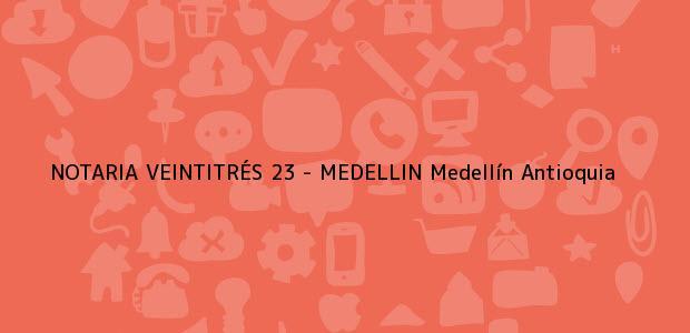 Teléfono, Dirección y otros datos de contacto para NOTARIA VEINTITRÉS 23 - MEDELLIN, Medellín, Antioquia, colombia
