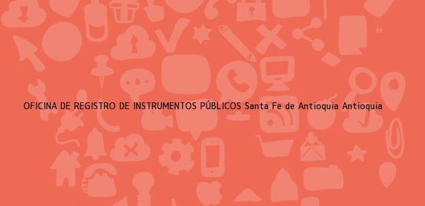 Teléfono, Dirección y otros datos de contacto para OFICINA DE REGISTRO DE INSTRUMENTOS PÚBLICOS, Santa Fe de Antioquia, Antioquia, colombia
