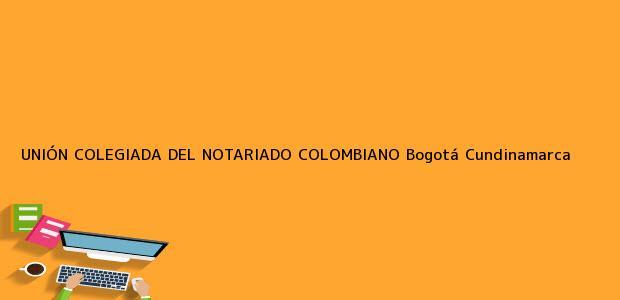 Teléfono, Dirección y otros datos de contacto para UNIÓN COLEGIADA DEL NOTARIADO COLOMBIANO, Bogotá, Cundinamarca, colombia