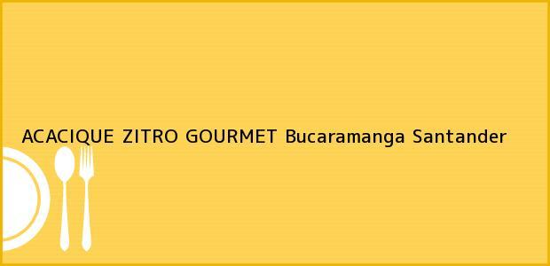 Teléfono, Dirección y otros datos de contacto para ACACIQUE ZITRO GOURMET, Bucaramanga, Santander, Colombia