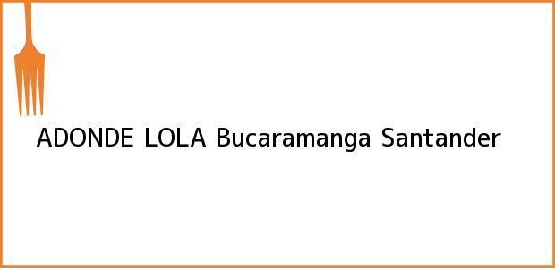 Teléfono, Dirección y otros datos de contacto para ADONDE LOLA, Bucaramanga, Santander, Colombia