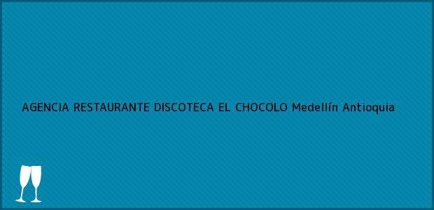 Teléfono, Dirección y otros datos de contacto para AGENCIA RESTAURANTE DISCOTECA EL CHOCOLO, Medellín, Antioquia, Colombia