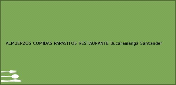 Teléfono, Dirección y otros datos de contacto para ALMUERZOS COMIDAS PAPASITOS RESTAURANTE, Bucaramanga, Santander, Colombia