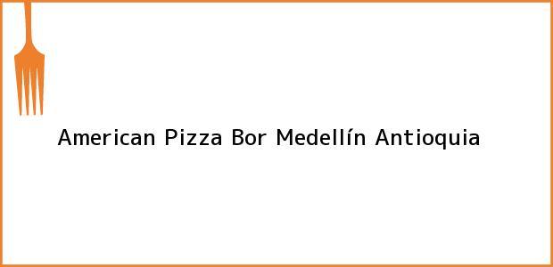 Teléfono, Dirección y otros datos de contacto para American Pizza Bor, Medellín, Antioquia, Colombia
