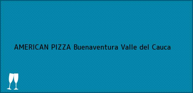 Teléfono, Dirección y otros datos de contacto para AMERICAN PIZZA, Buenaventura, Valle del Cauca, Colombia