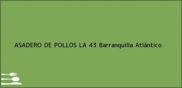 Teléfono, Dirección y otros datos de contacto para ASADERO DE POLLOS LA 43, Barranquilla, Atlántico, Colombia