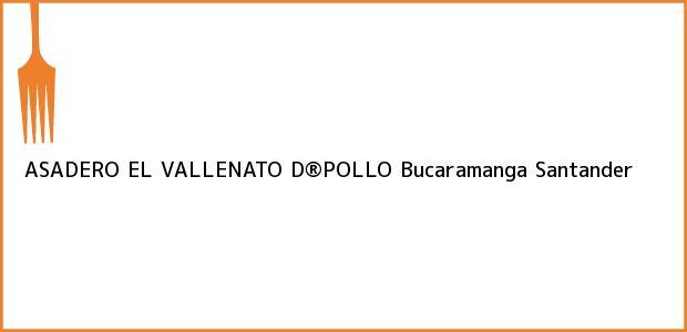 Teléfono, Dirección y otros datos de contacto para ASADERO EL VALLENATO D®POLLO, Bucaramanga, Santander, Colombia