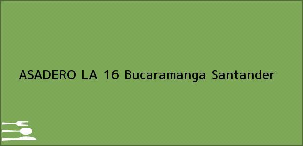 Teléfono, Dirección y otros datos de contacto para ASADERO LA 16, Bucaramanga, Santander, Colombia