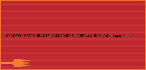 Teléfono, Dirección y otros datos de contacto para ASADERO RESTAURANTE VALLEDUPAR PARRILLA BAR, Valledupar, Cesar, Colombia