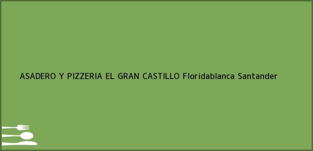 Teléfono, Dirección y otros datos de contacto para ASADERO Y PIZZERIA EL GRAN CASTILLO, Floridablanca, Santander, Colombia