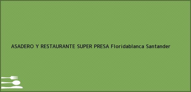 Teléfono, Dirección y otros datos de contacto para ASADERO Y RESTAURANTE SUPER PRESA, Floridablanca, Santander, Colombia