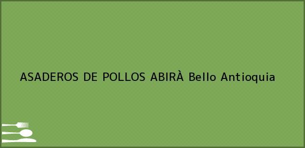 Teléfono, Dirección y otros datos de contacto para ASADEROS DE POLLOS ABIRÀ, Bello, Antioquia, Colombia