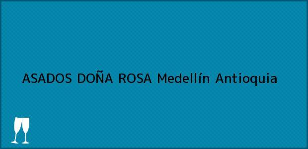 Teléfono, Dirección y otros datos de contacto para ASADOS DOÑA ROSA, Medellín, Antioquia, Colombia