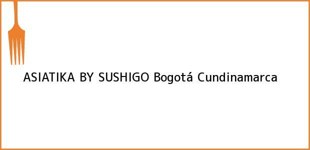 Teléfono, Dirección y otros datos de contacto para ASIATIKA BY SUSHIGO, Bogotá, Cundinamarca, Colombia