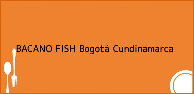 Teléfono, Dirección y otros datos de contacto para BACANO FISH, Bogotá, Cundinamarca, Colombia