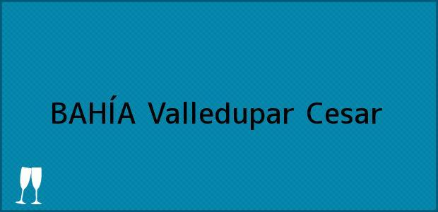 Teléfono, Dirección y otros datos de contacto para BAHÍA, Valledupar, Cesar, Colombia