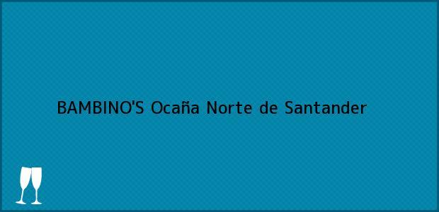 Teléfono, Dirección y otros datos de contacto para BAMBINO'S, Ocaña, Norte de Santander, Colombia