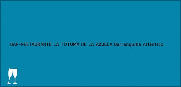 Teléfono, Dirección y otros datos de contacto para BAR-RESTAURANTE LA TOTUMA DE LA ABUELA, Barranquilla, Atlántico, Colombia