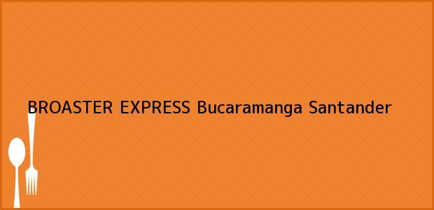 Teléfono, Dirección y otros datos de contacto para BROASTER EXPRESS, Bucaramanga, Santander, Colombia