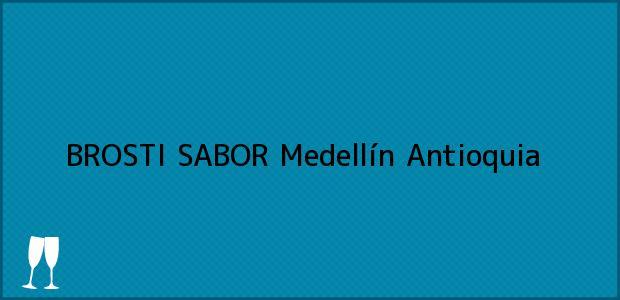 Teléfono, Dirección y otros datos de contacto para BROSTI SABOR, Medellín, Antioquia, Colombia