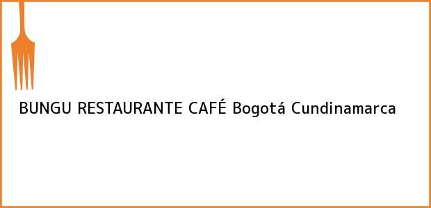 Teléfono, Dirección y otros datos de contacto para BUNGU RESTAURANTE CAFÉ, Bogotá, Cundinamarca, Colombia