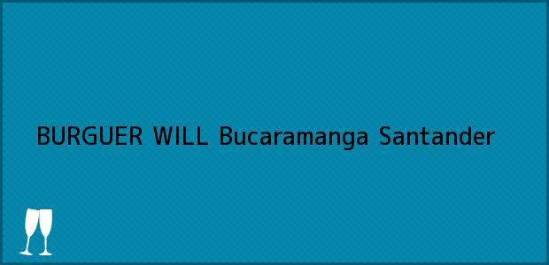 Teléfono, Dirección y otros datos de contacto para BURGUER WILL, Bucaramanga, Santander, Colombia