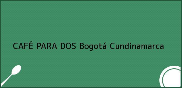 Teléfono, Dirección y otros datos de contacto para CAFÉ PARA DOS, Bogotá, Cundinamarca, Colombia