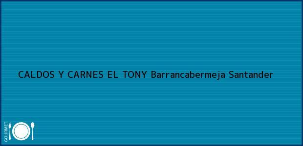 Teléfono, Dirección y otros datos de contacto para CALDOS Y CARNES EL TONY, Barrancabermeja, Santander, Colombia