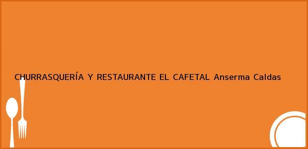 Teléfono, Dirección y otros datos de contacto para CHURRASQUERÍA Y RESTAURANTE EL CAFETAL, Anserma, Caldas, Colombia