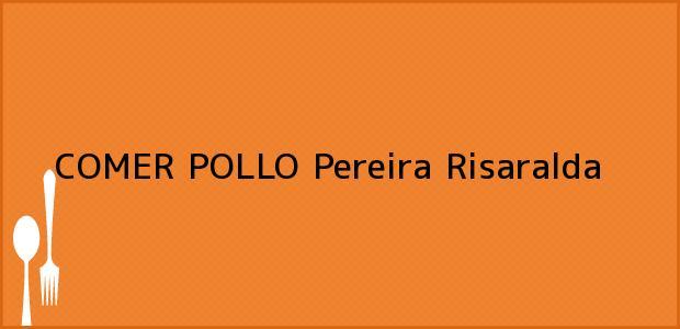 Teléfono, Dirección y otros datos de contacto para COMER POLLO, Pereira, Risaralda, Colombia