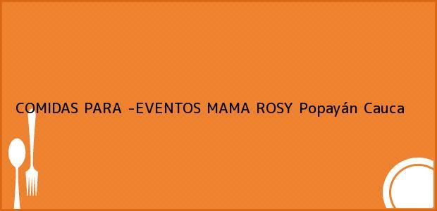 Teléfono, Dirección y otros datos de contacto para COMIDAS PARA -EVENTOS MAMA ROSY, Popayán, Cauca, Colombia
