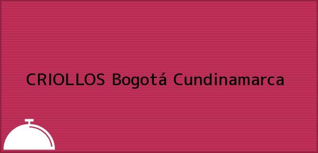 Teléfono, Dirección y otros datos de contacto para CRIOLLOS, Bogotá, Cundinamarca, Colombia
