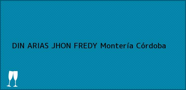 Teléfono, Dirección y otros datos de contacto para DIN ARIAS JHON FREDY, Montería, Córdoba, Colombia