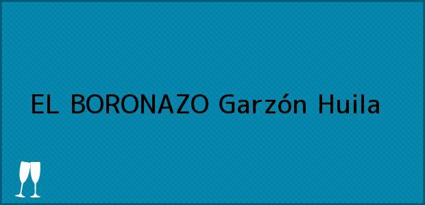 Teléfono, Dirección y otros datos de contacto para EL BORONAZO, Garzón, Huila, Colombia