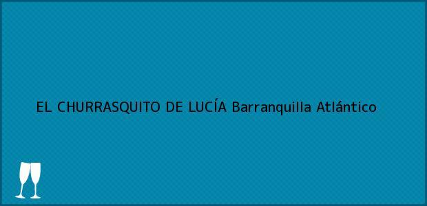 Teléfono, Dirección y otros datos de contacto para EL CHURRASQUITO DE LUCÍA, Barranquilla, Atlántico, Colombia