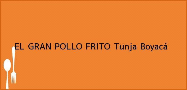 Teléfono, Dirección y otros datos de contacto para EL GRAN POLLO FRITO, Tunja, Boyacá, Colombia