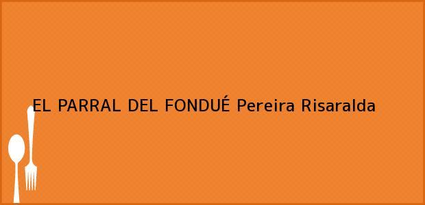 Teléfono, Dirección y otros datos de contacto para EL PARRAL DEL FONDUÉ, Pereira, Risaralda, Colombia
