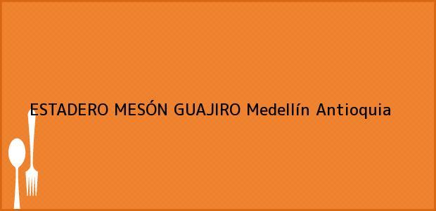 Teléfono, Dirección y otros datos de contacto para ESTADERO MESÓN GUAJIRO, Medellín, Antioquia, Colombia