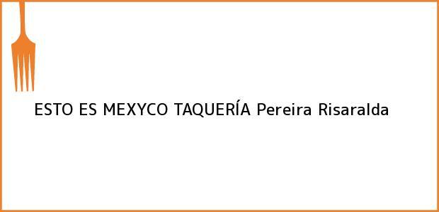 Teléfono, Dirección y otros datos de contacto para ESTO ES MEXYCO TAQUERÍA, Pereira, Risaralda, Colombia