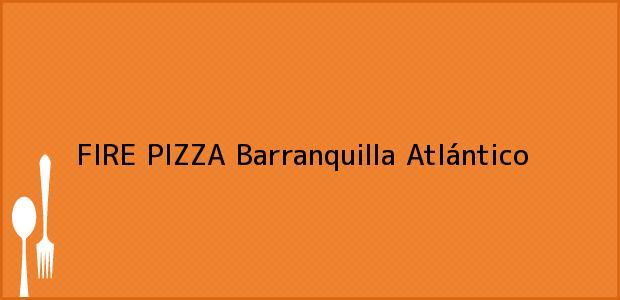 Teléfono, Dirección y otros datos de contacto para FIRE PIZZA, Barranquilla, Atlántico, Colombia