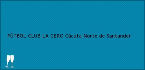 Teléfono, Dirección y otros datos de contacto para FÚTBOL CLUB LA CERO, Cúcuta, Norte de Santander, Colombia